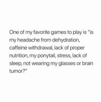 """9 out of 10 times it's your ponytail: One of my favorite games to play is """"is  my headache from dehydration,  caffeine withdrawal, lack of proper  nutrition, my ponytail, stress, lack of  sleep, not wearing my glasses or brain  tumor?"""" 9 out of 10 times it's your ponytail"""