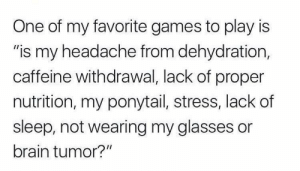 "Meirl: One of my favorite games to play is  ""is my headache from dehydration,  caffeine withdrawal, lack of proper  nutrition, my ponytail, stress, lack of  sleep, not wearing my glasses or  brain tumor?"" Meirl"