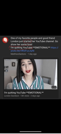 Love, Tumblr, and youtube.com: One of my favorite people and good friend  London just started her YouTube channel. Go  show her some love!  I'm quitting YouTube **EMOTIONAL** https://  youtu.be/nRisFuzJqAK  MatthewSantoro 1 day ago  3:14  I'm quitting YouTube **EMOTIONAL**  London Davidson 13K views 2 days ago memehumor:  She just started…