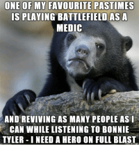It makes me feel like a good person for once in my life.: ONE OF MY FAVOURITE PASTIMES  IS PLAVING BATTLEFIELD AS A  MEDIC  AND REVIVING AS MANY PEOPLE ASI  CAN WHILLE LISTENING TO BONNIE  TYLER INEED A HERO ON FULL BLAST It makes me feel like a good person for once in my life.