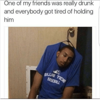 Drunk, Friends, and Memes: One of my friends was really drunk  and everybody got tired of holding  him  BLUE T 50 MEMES FOR TODAY #90