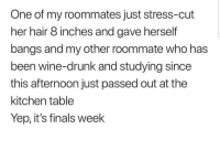 Drunk, Finals, and Latinos: One of my roommates just stress-cut  her hair 8 inches and gave herself  bangs and my other roommate who has  been wine-drunk and studying since  this afternoon just passed out at the  kitchen table  Yep, it's finals week Tough 😩😩😩😂😂 🔥 Follow Us 👉 @latinoswithattitude 🔥 latinosbelike latinasbelike latinoproblems mexicansbelike mexican mexicanproblems hispanicsbelike hispanic hispanicproblems latina latinas latino latinos hispanicsbelike