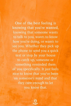 Res: One of the best feeling is  knowing that you're wanted,  knowing that someone wants  to talk to you, wants to know  how you're doing, or wants to  see you. Whether they pick up  the phone to send you a quick  text or stop by your house  to catch up, someone or  something reminded them  of you specifically. It just feels  nice to know that you've been  on someone's mind and that  they care enough to let  you know that.  REATIONSHIP  RES