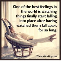 Womenworking.com: One of the best feelings in  the world is watching  things finally start falling  into place after having  watched them fall apart  for so long.  omen Working.com Womenworking.com
