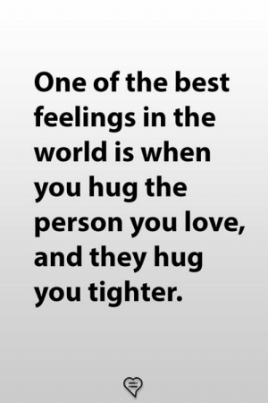 Love, Memes, and Best: One of the best  feelings in the  world is when  you hug the  person you love,  and they hug  you tighter.