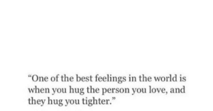 """Love, Best, and World: """"One of the best feelings in the world is  when you hug the person you love, and  they hug you tighter."""""""