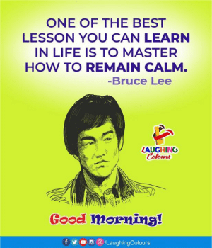 Good Morning🙂: ONE OF THE BEST  LESSON YOU CAN LEARN  IN LIFE IS TO MASTER  HOW TO REMAIN CALM.  -Bruce Lee  LAUGHING  Colours  Good morning!  f  /LaughingColours Good Morning🙂