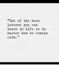 """Remain Calm: """"One of the best  lessons you can  earn in life is to  master how to remain  calm."""