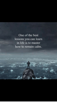 Lessoned: One of the best  lessons you can learn  in life is to master  how to remain calm.