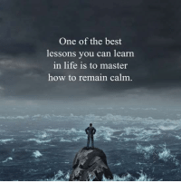 Remain Calm: One of the best  lessons you can learn  in life is to master  how to remain calm