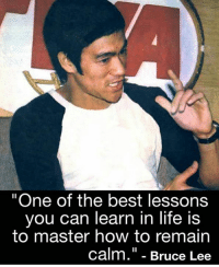 "Life, Memes, and Best: ""One of the best lessons  you can learn in life is  to master how to remain  calm."" - Bruce Lee"