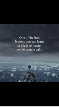 Remain Calm: One of the best  lessons you can learn  in life is to master  how to remain calm.