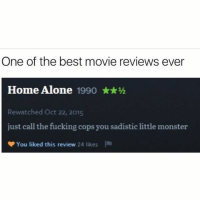 Being Alone, Fucking, and Home Alone: One of the best movie reviews ever  Home Alone 1990 ★★½  Rewatched Oct 22, 2015  just call the fucking cops you sadistic little monster  You liked this review 24 likes  I @drgrayfang is our favorite follow!