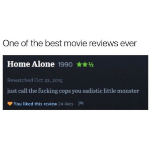 just call: One of the best movie reviews ever  Home Alone 1990  Rewatched Oct 22, 2015  just call the fucking cops you sadistic little monster  You liked this review 24 likes