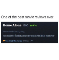 best movie: One of the best movie reviews ever  Home Alone 1990**h  Rewatched Oct 22, 2015  just call the fucking cops you sadistic little monster  You liked this review 24  likes