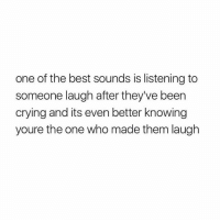 Crying, Best, and Been: one of the best sounds is listening to  someone laugh after they've been  crying and its even better knowing  youre the one who made them laugh