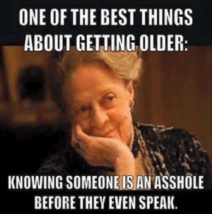 Getting Older: ONE OF THE BEST THINGS  ABOUT GETTING OLDER  KNOWING SOMEONE IS AN ASSHOLE  BEFORE THEY EVEN SPEAK