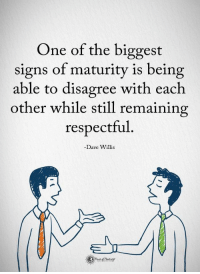 """Respect, Signs, and One: One of the biggest  signs of maturity is being  able to disagree with each  other while still remaining  respectful  -Dave Willis <p>I respect this via /r/wholesomememes <a href=""""https://ift.tt/2jPNbIM"""">https://ift.tt/2jPNbIM</a></p>"""