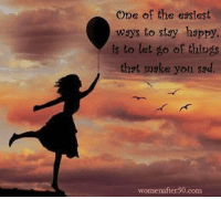 stay happy: One of the easiest  ways to stay happy,  is to let go of things  that make you sad.  womenafter50 com
