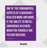 Like this if you agree and tag a friend that needs to see this!: ONE OF THE FUNDAMENTAL  ASPECTS OF LEADERSHIP,I  REALIZED MORE AND MORE,  IS THE ABILITY TO INSTILL  CONFIDENCE IN OTHERS  WHEN YOU YOURSELF ARE  FEELING INSECURE  HOWARD SCHULTZ  foundr Like this if you agree and tag a friend that needs to see this!