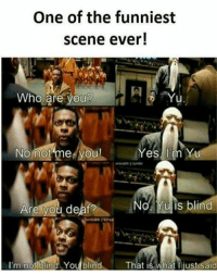 SuperTroll: One of the funniest  scene ever!  Who are you  No not me you!  Yes I'm Yu  No Yulis blind.  Are you deaf?  I'm not blind You blind  That is what I just Said SuperTroll