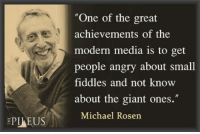 """Giant, Michael, and Search: """"One of the great  achievements of the  modern media is to get  people angry about small  fiddles and not know  about the giant ones.""""  Michael Rosen Search idiot"""