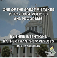Memes, Politics, and Capitalism: ONE OF THE GREAT MISTAKES  IS TO JUDGE POLICIES  AND PROGRAMS  BY THEIRINTENTIONS  RATHER THAN THEIR RESULTS  MILTON FRIEDMAN - 📊Partners📊 🗽 @nathangarza101 🗽 @givemeliberty_or_givemedeath 🗽 @libertarian_command 🗽 @minarchy 🗽 @radical.rightist 🗽 @minarchistisaacgage860 🗽 @together_we_rise_ 🗽 @natural.law.anarchist 🗽 @1944movement 🗽 @libertarian_cap 🗽 @anti_liberal_memes 🗽 @_capitalist 🗽 @libertarian.christian 🗽 @the_conservative_libertarian 🗽 @libertarian.exceptionalist 🗽 @ancapamerica 🗽 @geared_toward_liberty 🗽 @political13yearold 🗽 @free_market_libertarian35 - 📜tags📜 libertarian freedom politics debate liberty freedom ronpaul randpaul endthefed taxationistheft government anarchy anarchism ancap capitalism minarchy minarchist mincap LP libertarianparty republican democrat constitution 71Republic 71R
