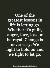 <3: One of the  greatest lessons in  life is letting go.  Whether it's guilt,  anger, love, loss or  betrayal. Change is  never easy. We  fight to hold on and  we fight to let go.  fb.com/ChangeYourDestinyIn6Days <3