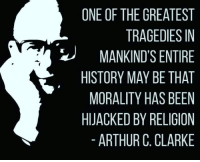 Atheistgirl: ONE OF THE GREATEST  TRAGEDIES IN  MANKIND'S ENTIRE  HISTORY MAY BE THAT  MORALITY HAS BEEN  HIJACKED BY RELIGION  ARTHUR C. CLARKE Atheistgirl