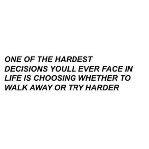 walk away: ONE OF THE HARDEST  DECISIONS YOULL EVER FACE IN  LIFE IS CHOOSING WHETHER TO  WALK AWAY OR TRY HARDER