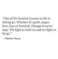 "Life, Love, and Change: ""One of the hardest lessons in life is  letting go. Whether it's guilt, anger,  love, loss or betrayal. Change is never  easy. We fight to hold on and we fight to  let go.""  25  Mareez Reyes"