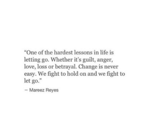 "Life, Love, and Change: ""One of the hardest lessons in life is  letting go. Whether it's guilt, anger,  love, loss or betrayal. Change is never  easy. We fight to hold on and we fight to  let go.""  Mareez Reyes"