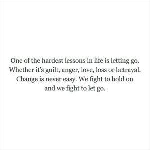 Change Is: One of the hardest lessons in life is letting go.  Whether it's guilt, anger, love, loss or betrayal.  Change is never easy. We fight to hold on  and we fight to let go.