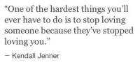 "Kendall Jenner: ""One of the hardest things you'll  ever have to do is to stop loving  someone because they've stopped  loving you.""  - Kendall Jenner"