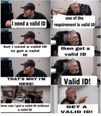 laughoutloud-club:  In my country at least: one of the  I need a valid ID requirement is valid ID  but i need a valid 'D  to get a valid  ID  then get a  valid ID  THATS WHY Valid ID!  HERE  how can i get a valid ID without  a valid ID  GET A  VALID ID laughoutloud-club:  In my country at least