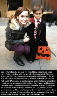 "Candy, Emma Watson, and Friends: One of the kids in the group, a five year old boy, was dressed up as  Harry Potter, complete with matted hair, glasses, wand, etc. We were  walking on East 78th Street which is a popular Halloween spot for NYC  kids since all the town houses and apartments on the blocks between  Park and 3rd Avenue go all out decorating for the holiday and load them  up with candy. Anyway amid the madness, the boy was walking along  the street when a young woman came up to him and said, Excuse me,  are you Harry Potter?"" After he mumbled out a yes, she said, That's  great, because I'm Hermonie Granger and we're best of friends"" and she  gave him a big hug. Of course the boy was too young to realize that it  was indeed Emma Watson, who couldn't have been nicer."