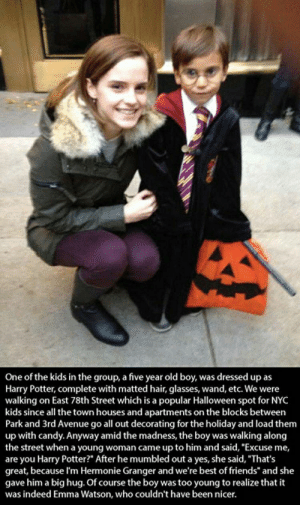"Candy, Emma Watson, and Friends: One of the kids in the group, a five year old boy, was dressed up as  Harry Potter, complete with matted hair, glasses, wand, etc. We were  walking on East 78th Street which is a popular Halloween spot for NYC  kids since all the town houses and apartments on the blocks between  Park and 3rd Avenue go all out decorating for the holiday and load them  up with candy. Anyway amid the madness, the boy was walking along  the street when a young woman came up to him and said, ""Excuse me,  are you Harry Potter?"" After he mumbled out a yes, she said, ""That's  great, because I'm Hermonie Granger and we're best of friends"" and she  gave him a big hug. Of course the boy was too young to realize that it  was indeed Emma Watson, who couldn't have been nicer."