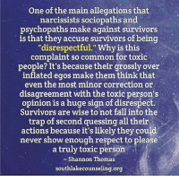 """One of the main allegations that  narcissists sociopaths and  psychopaths make against survivors  is that they accuse survivors of being  """"disrespectful."""" Why is this  complaint so common for toxic  people? It's because their grosslyover  inflated egos make them think that  even the most minor correction or  disagreement with the toxic person's  opinionis a huge sign of disrespect.  Survivors are wise to not fall into the  trap of second quessing all their  actions because it's likely they could  never show enough respect to please  a truly toxic person  Shannon Thomas  southlakecounseling.org """"DISRESPECT"""""""