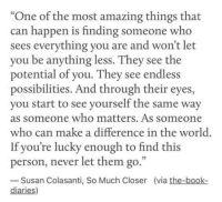 "Book, World, and Amazing: ""One of the most amazing things that  can happen is finding someone who  sees everything you are and won't let  you be anything less. They see the  potential of you. They see endless  possibilities. And through their eyes,  you start to see yourself the same way  as someone who matters. As someone  who can make a difference in the world.  If you're lucky enough to find this  person, never let them go.""  Susan Colasanti, So Much Closer (via the-book-  diaries)"