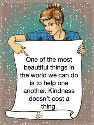 <3: One of the most  beautiful things in  the world we can do  is to help one  another. Kindness  doesn't cost a  thing. <3