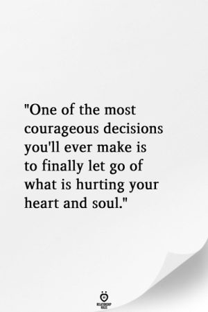 "Heart, What Is, and Courageous: ""One of the most  courageous decisions  vou'll ever make is  to finally let go of  what is hurting your  heart and soul."""