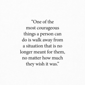 "A Situation: ""One of the  most courageous  things a person can  do is walk away from  a situation that is no  longer meant for them,  no matter how much  they wish it was."