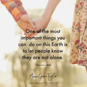 Being Alone, Memes, and Earth: One of the most  important things you  can do on this Earth is  to let people know  they are not alone.  Shannon L. Alder  ANNAGRACETAYLOR.COM You are not alone <3