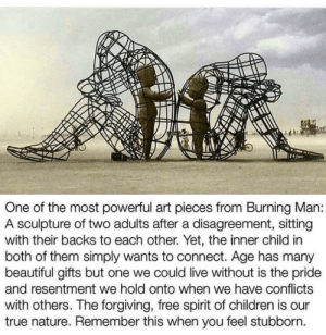 Beautiful, Children, and True: One of the most powerful art pieces from Burning Man:  A sculpture of two adults after a disagreement, sitting  with their backs to each other. Yet, the inner child in  both of them simply wants to connect. Age has many  beautiful gifts but one we could live without is the pride  and resentment we hold onto when we have conflicts  with others. The forgiving, free spirit of children is our  true nature. Remember this when you feel stubborn awesomacious:  I just found this sculpture so touching