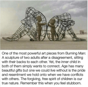Beautiful, Children, and True: One of the most powerful art pieces from Burning Man:  A sculpture of two adults after a disagreement, sitting  with their backs to each other. Yet, the inner child in  both of them simply wants to connect. Age has many  beautiful gifts but one we could live without is the pride  and resentment we hold onto when we have conflicts  with others. The forgiving, free spirit of children is our  true nature. Remember this when you feel stubborn. Wanting to connect