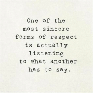 Sincere: One of the  most sincere  forms of respect  is actually  listening  to what another  has to say.