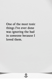 Bad, One, and Them: One of the most toxic  things I've ever done  was ignoring the bad  in someone because I  loved them