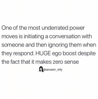 SarcasmOnly: One of the most underrated power  moves is initiating a conversation with  someone and then ignoring them when  they respond. HUGE ego boost despite  the fact that it makes zero sense  @sarcasm_only SarcasmOnly