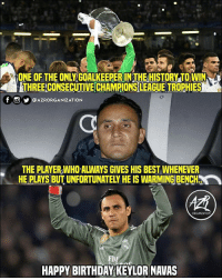 HBD, @keylornavas1 🎂: ONE OF THE ONLY GOALKEEPER IN THE HISTORY TO WIN  THREE CONSECUTIVE CHAMPIONS LEAGUE TROPHIES  T UY @AZRORGANIZATION  THE PLAYER,WHO ALWAYS GIVES HIS BEST WHENEVER  HE PLAYS BUT UNFORTUNATELY HE IS WARMING BENCH  ORGANIZATION  Fly  HAPPY BIRTHDAY KEYLOR NAVAS HBD, @keylornavas1 🎂