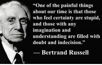 """One of the painful things about our time is that those who feel certainty are stupid, and those with any imagination and understanding are filled with doubt and indecision.""  — Bertrand Russell, New Hopes for a Changing World (1951), Part I: Man and Nature, Ch. 1: Current Perplexities, pp. 4–5.  Image: Bertrand Russell (1872 - 1970) was a philosopher, mathematician, educational and sexual reformer, pacifist, prolific letter writer, author and columnist. Bertrand Russell was one of the most influential and widely known intellectual figures of the twentieth century. In 1950 he was awarded the Nobel Prize in Literature for his extensive contributions to world literature and for his ""rationality and humanity, as a fearless champion of free speech and free thought in the West."" Russell led the British ""revolt against Idealism"" in the early 1900s and is considered one of the founders of analytic philosophy along with his protégé Ludwig Wittgenstein. He co-authored, with Alfred North Whitehead, Principia Mathematica, an attempt to ground mathematics on logic. His philosophical essay On Denoting has been considered a paradigm of philosophy. Both works have had a considerable influence on logic, mathematics, set theory, linguistics and analytic philosophy. He was a prominent anti-war activist, championing free trade between nations and anti-imperialism. Russell was imprisoned for his pacifist activism during World War I, campaigned against Adolf Hitler and his nazis, called for nuclear disarmament, criticized Joseph Stalin and Soviet totalitarianism, and lastly the United States of America's involvement in the Vietnam War. Russell died at his home in Penrhyndeudraeth, Wales on February 2, 1970, where his ashes were scattered over the Welsh hills.: ""One of the painful things  about our time is that those  who feel certainty are stupid,  and those with any  imagination and  understanding are filled with  doubt and indecision.""  Bertrand Russell ""One of the painful things about our time is that those who feel certainty are stupid, and those with any imagination and understanding are filled with doubt and indecision.""  — Bertrand Russell, New Hopes for a Changing World (1951), Part I: Man and Nature, Ch. 1: Current Perplexities, pp. 4–5.  Image: Bertrand Russell (1872 - 1970) was a philosopher, mathematician, educational and sexual reformer, pacifist, prolific letter writer, author and columnist. Bertrand Russell was one of the most influential and widely known intellectual figures of the twentieth century. In 1950 he was awarded the Nobel Prize in Literature for his extensive contributions to world literature and for his ""rationality and humanity, as a fearless champion of free speech and free thought in the West."" Russell led the British ""revolt against Idealism"" in the early 1900s and is considered one of the founders of analytic philosophy along with his protégé Ludwig Wittgenstein. He co-authored, with Alfred North Whitehead, Principia Mathematica, an attempt to ground mathematics on logic. His philosophical essay On Denoting has been considered a paradigm of philosophy. Both works have had a considerable influence on logic, mathematics, set theory, linguistics and analytic philosophy. He was a prominent anti-war activist, championing free trade between nations and anti-imperialism. Russell was imprisoned for his pacifist activism during World War I, campaigned against Adolf Hitler and his nazis, called for nuclear disarmament, criticized Joseph Stalin and Soviet totalitarianism, and lastly the United States of America's involvement in the Vietnam War. Russell died at his home in Penrhyndeudraeth, Wales on February 2, 1970, where his ashes were scattered over the Welsh hills."